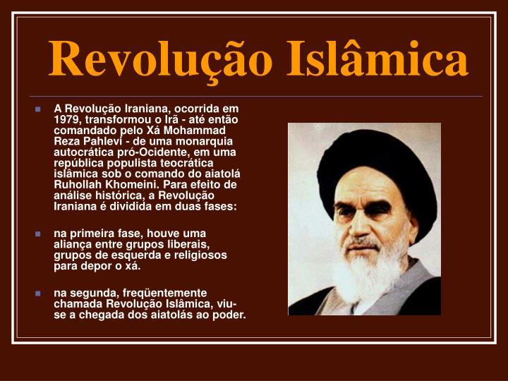 A Revolução Iraniana, ocorrida em 1979, transformou o Irã - até então comandado pelo Xá Mohammad Reza Pahlevi - de uma monarquia autocrática pró-Ocidente, em uma república populista teocrática islâmica sob o comando do aiatolá Ruhollah Khomeini. Para efeito de análise histórica, a Revolução Iraniana é dividida em duas fases: