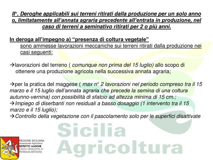 II°. Deroghe applicabili sui terreni ritirati dalla produzione per un solo anno o, limitatamente all'annata agraria precedente all'entrata in produzione, nel caso di terreni a seminativo ritirati per 2 o più anni.