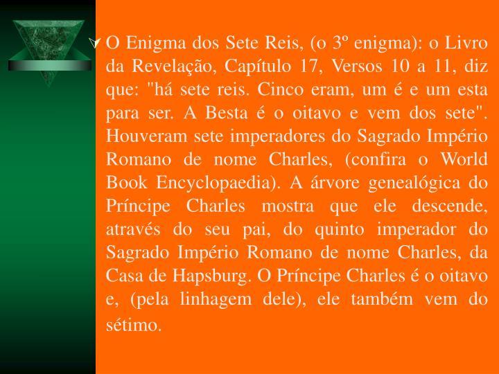 """O Enigma dos Sete Reis, (o 3 enigma): o Livro da Revelao, Captulo 17, Versos 10 a 11, diz que: """"h sete reis. Cinco eram, um  e um esta para ser. A Besta  o oitavo e vem dos sete"""". Houveram sete imperadores do Sagrado Imprio Romano de nome Charles, (confira o World Book Encyclopaedia). A rvore genealgica do Prncipe Charles mostra que ele descende, atravs do seu pai, do quinto imperador do Sagrado Imprio Romano de nome Charles, da Casa de Hapsburg. O Prncipe Charles  o oitavo e, (pela linhagem dele), ele tambm vem do stimo."""