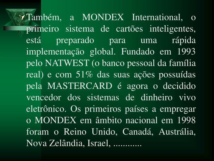 Tambm, a MONDEX International, o primeiro sistema de cartes inteligentes, est preparado para uma rpida implementao global. Fundado em 1993 pelo NATWEST (o banco pessoal da famlia real) e com 51% das suas aes possudas pela MASTERCARD  agora o decidido vencedor dos sistemas de dinheiro vivo eletrnico. Os primeiros pases a empregar o MONDEX em mbito nacional em 1998 foram o Reino Unido, Canad, Austrlia, Nova Zelndia, Israel, ............