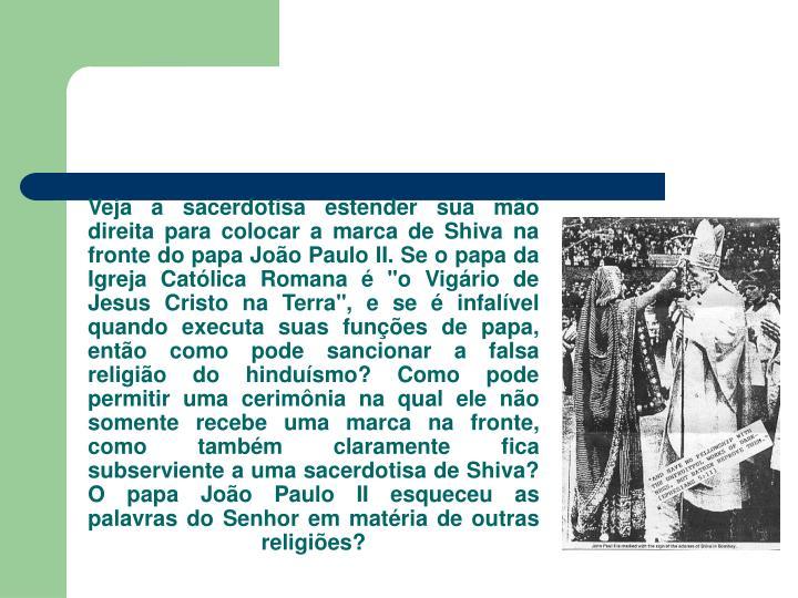 """Veja a sacerdotisa estender sua mo direita para colocar a marca de Shiva na fronte do papa Joo Paulo II. Se o papa da Igreja Catlica Romana  """"o Vigrio de Jesus Cristo na Terra"""", e se  infalvel quando executa suas funes de papa, ento como pode sancionar a falsa religio do hindusmo? Como pode permitir uma cerimnia na qual ele no somente recebe uma marca na fronte, como tambm claramente fica subserviente a uma sacerdotisa de Shiva? O papa Joo Paulo II esqueceu as palavras do Senhor em matria de outras religies?"""
