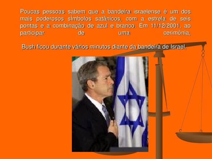 Poucas pessoas sabem que a bandeira israelense  um dos mais poderosos smbolos satnicos, com a estrela de seis pontas e a combinao de azul e branco. Em 11/12/2001, ao participar de uma cerimnia,