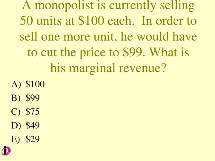 A monopolist is currently selling 50 units at $100 each.  In order to sell one more unit, he would have to cut the price to $99. What is his marginal revenue?