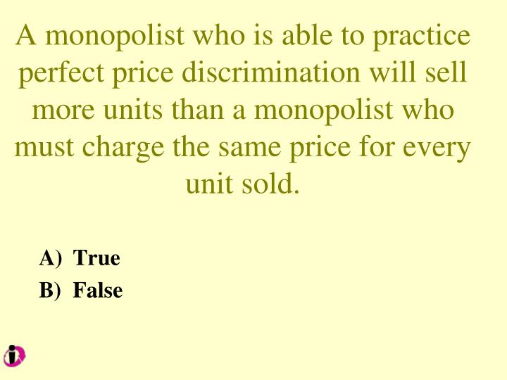 A monopolist who is able to practice perfect price discrimination will sell more units than a monopolist who must charge the same price for every unit sold.