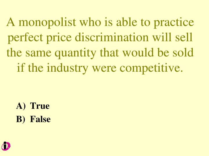 A monopolist who is able to practice perfect price discrimination will sell the same quantity that would be sold if the industry were competitive.