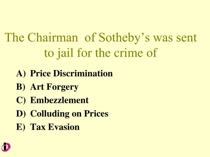 The Chairman  of Sotheby's was sent to jail for the crime of