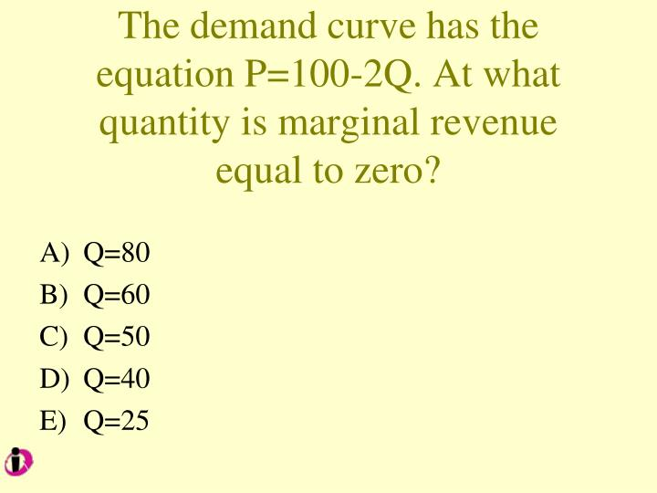 The demand curve has the equation P=100-2Q. At what quantity is marginal revenue equal to zero?
