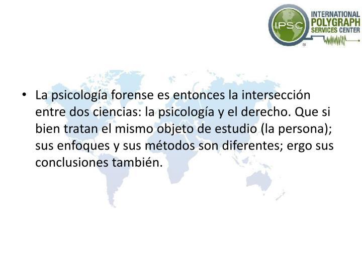 La psicología forense es entonces la intersección entre dos ciencias: la psicología y el derecho. Que si bien tratan el mismo objeto de estudio (la persona); sus enfoques y sus métodos son diferentes; ergo sus conclusiones también.