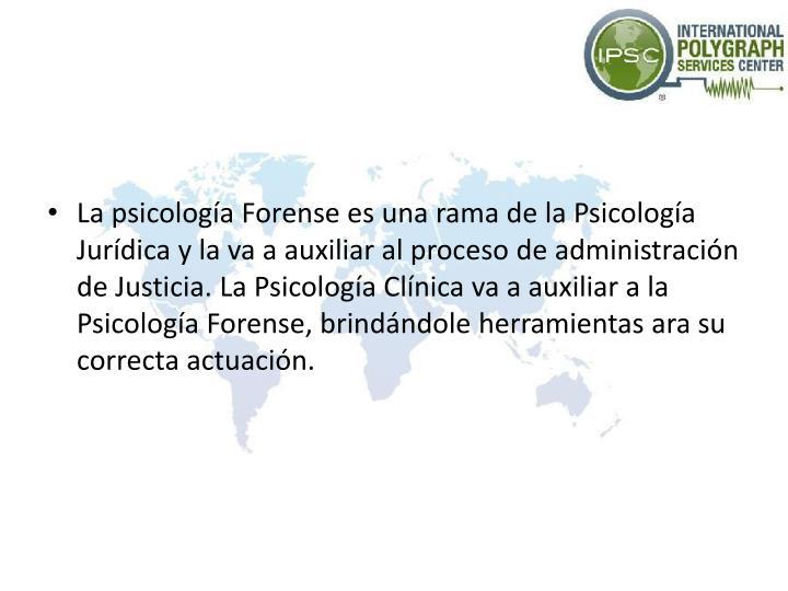 La psicología Forense es una rama de la Psicología Jurídica y la va a auxiliar al proceso de administración de Justicia. La Psicología Clínica va a auxiliar a la Psicología Forense, brindándole herramientas ara su correcta actuación.