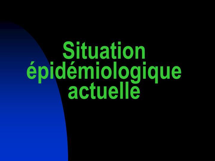 Situation épidémiologique actuelle