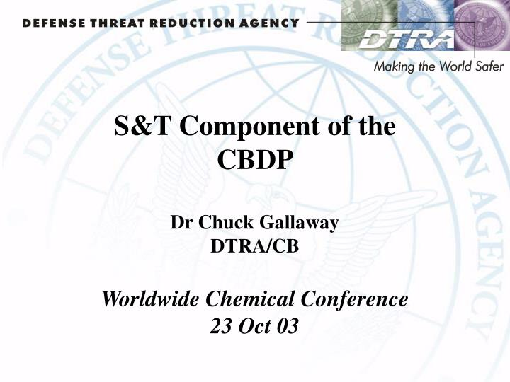 S t component of the cbdp dr chuck gallaway dtra cb worldwide chemical conference 23 oct 03