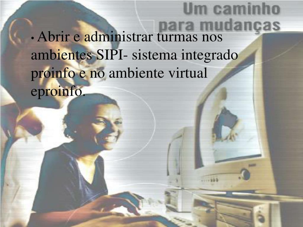 Abrir e administrar turmas nos ambientes SIPI- sistema integrado proinfo e no ambiente virtual eproinfo.