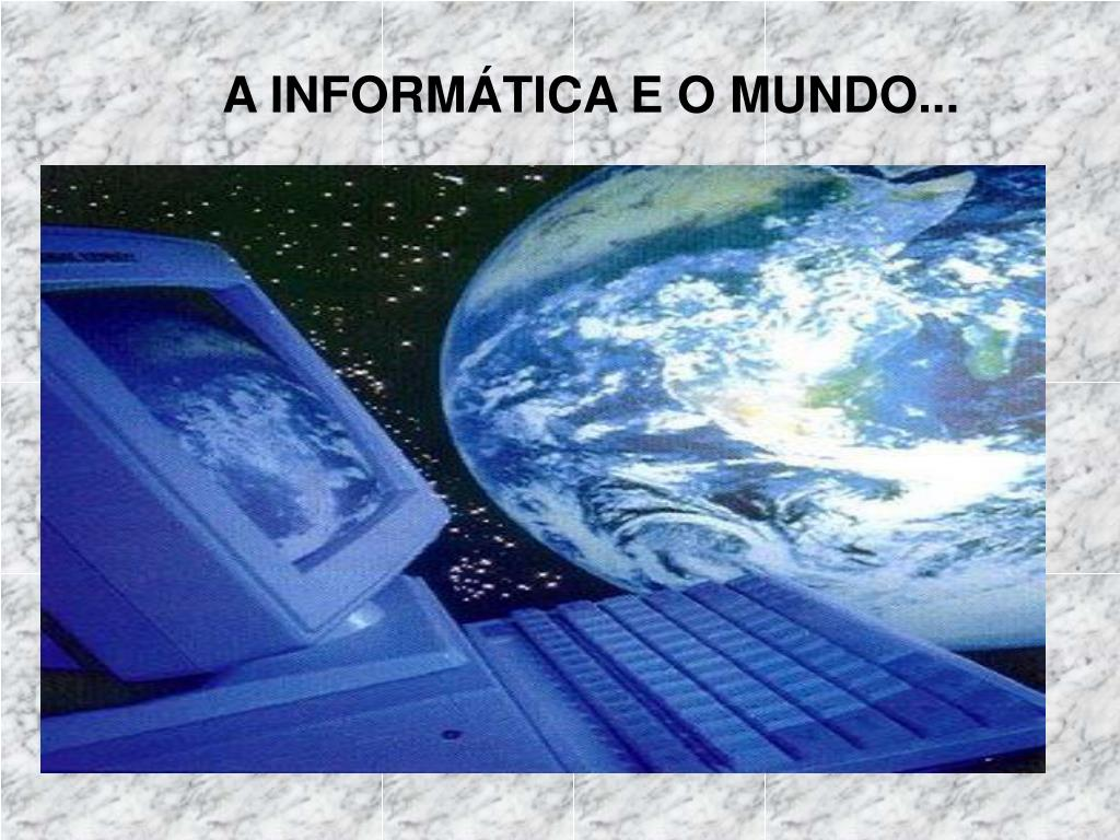 A INFORMÁTICA E O MUNDO...