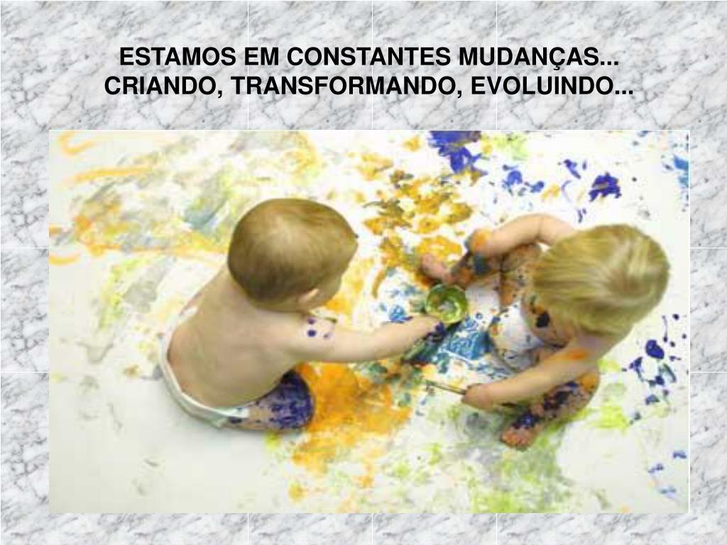 ESTAMOS EM CONSTANTES MUDANÇAS... CRIANDO, TRANSFORMANDO, EVOLUINDO...