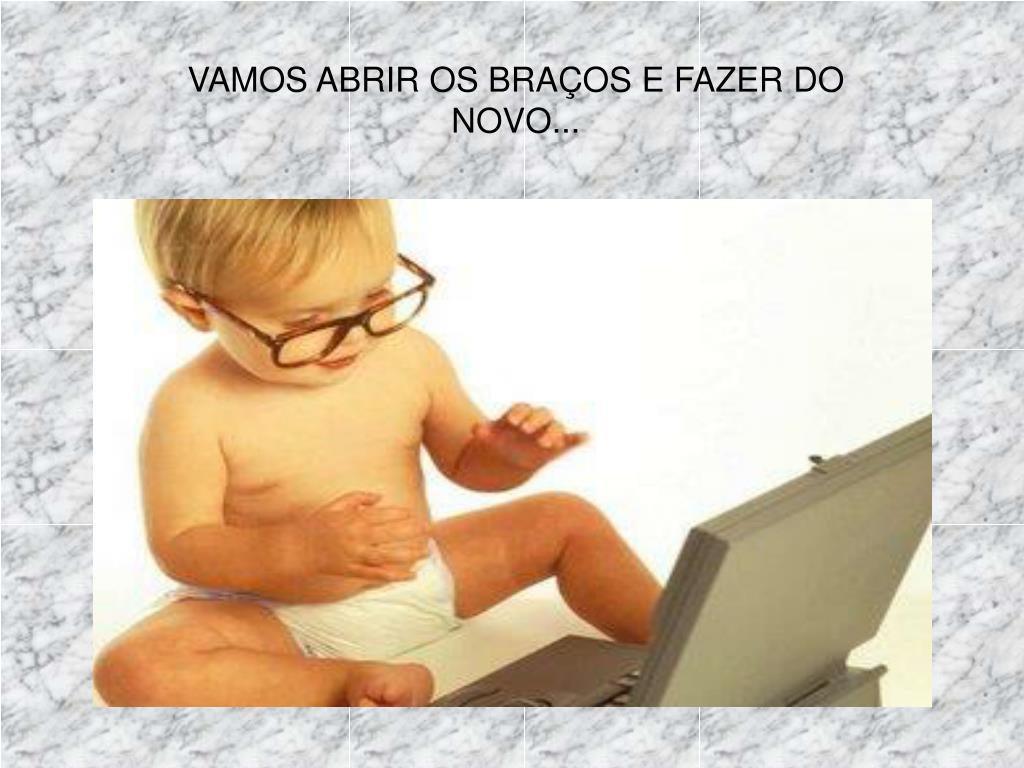 VAMOS ABRIR OS BRAÇOS E FAZER DO NOVO...