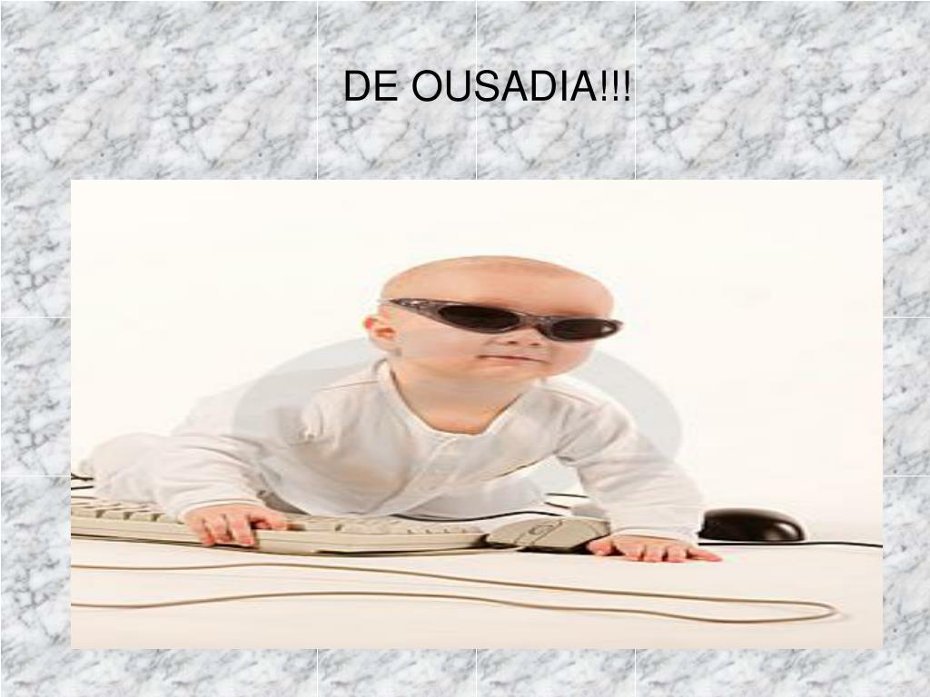 DE OUSADIA!!!
