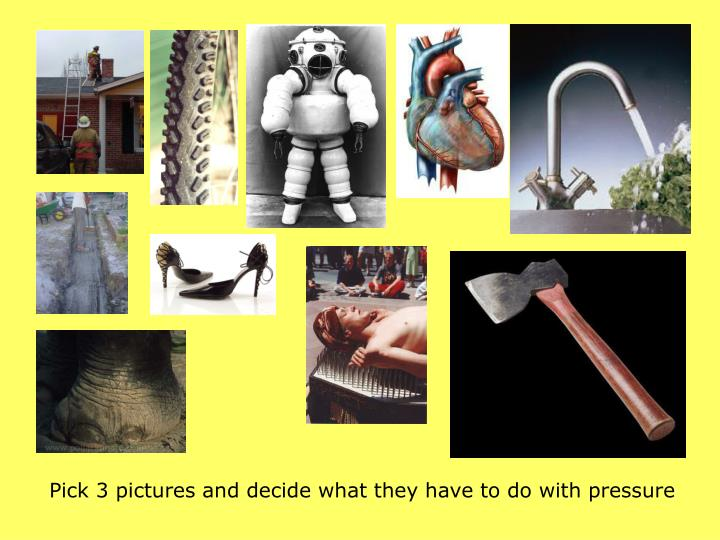 Pick 3 pictures and decide what they have to do with pressure