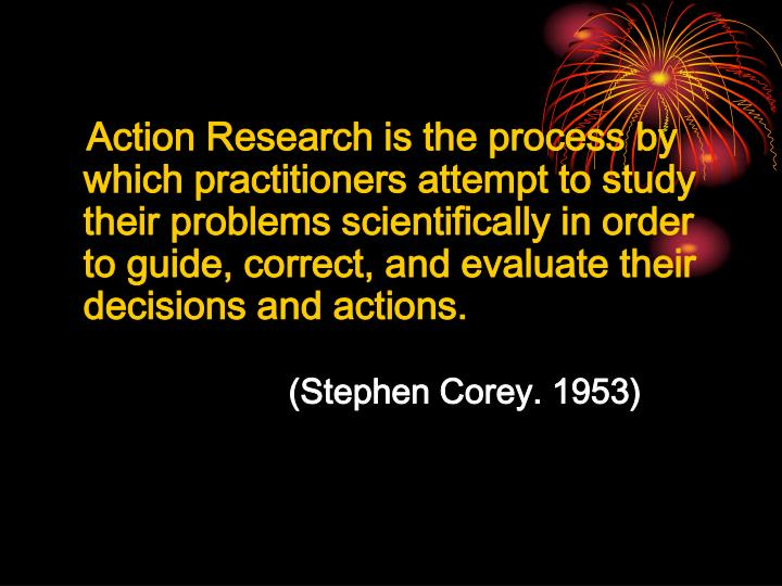 Action Research is the process by which practitioners attempt to study their problems scientifically in order to guide, correct, and evaluate their decisions and actions.