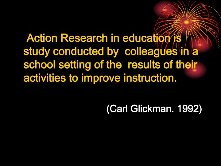 Action Research in education is study conducted by  colleagues in a school setting of the  results of their activities to improve instruction.