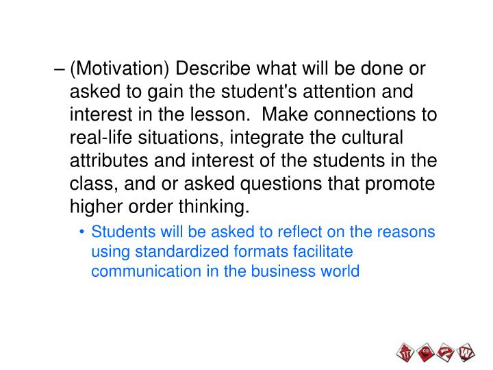 (Motivation) Describe what will be done or asked to gain the student's attention and interest in the lesson.  Make connections to real-life situations, integrate the cultural attributes and interest of the students in the class, and or asked questions that promote higher order thinking.