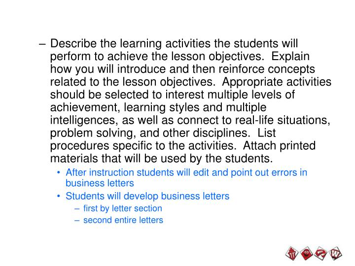 Describe the learning activities the students will perform to achieve the lesson objectives.  Explain how you will introduce and then reinforce concepts related to the lesson objectives.  Appropriate activities should be selected to interest multiple levels of achievement, learning styles and multiple intelligences, as well as connect to real-life situations, problem solving, and other disciplines.  List procedures specific to the activities.  Attach printed materials that will be used by the students.