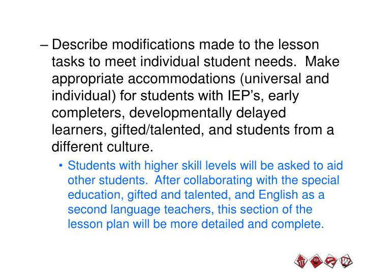 Describe modifications made to the lesson tasks to meet individual student needs.  Make appropriate accommodations (universal and individual) for students with IEP's, early completers, developmentally delayed learners, gifted/talented, and students from a different culture.