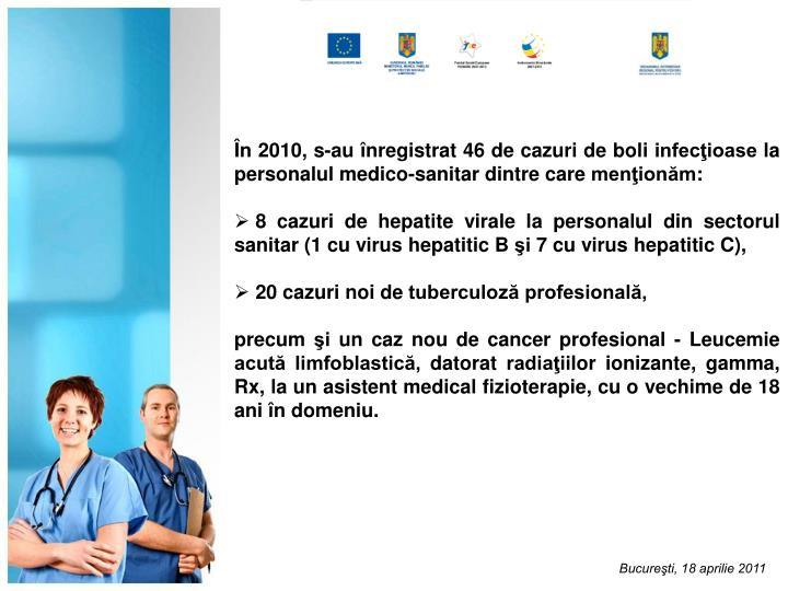 În 2010, s-au înregistrat 46 de cazuri de boli infecţioase la personalul medico-sanitar dintre care menţionăm:
