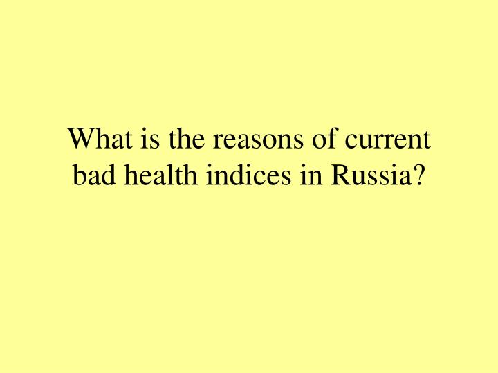 What is the reasons of current bad health indices in Russia?