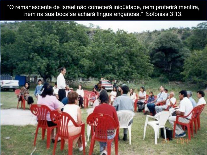 """""""O remanescente de Israel não cometerá iniqüidade, nem proferirá mentira, nem na sua boca se achará língua enganosa."""""""