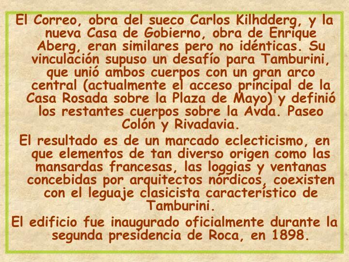 El Correo, obra del sueco Carlos Kilhdderg, y la nueva Casa de Gobierno, obra de Enrique Aberg, eran similares pero no idénticas. Su vinculación supuso un desafío para Tamburini, que unió ambos cuerpos con un gran arco central (actualmente el acceso principal de la Casa Rosada sobre la Plaza de Mayo) y definió los restantes cuerpos sobre la Avda. Paseo Colón y Rivadavia.