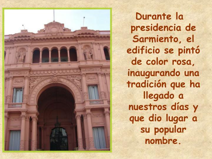 Durante la presidencia de Sarmiento, el edificio se pintó de color rosa, inaugurando una tradición que ha llegado a nuestros días y que dio lugar a su popular nombre.