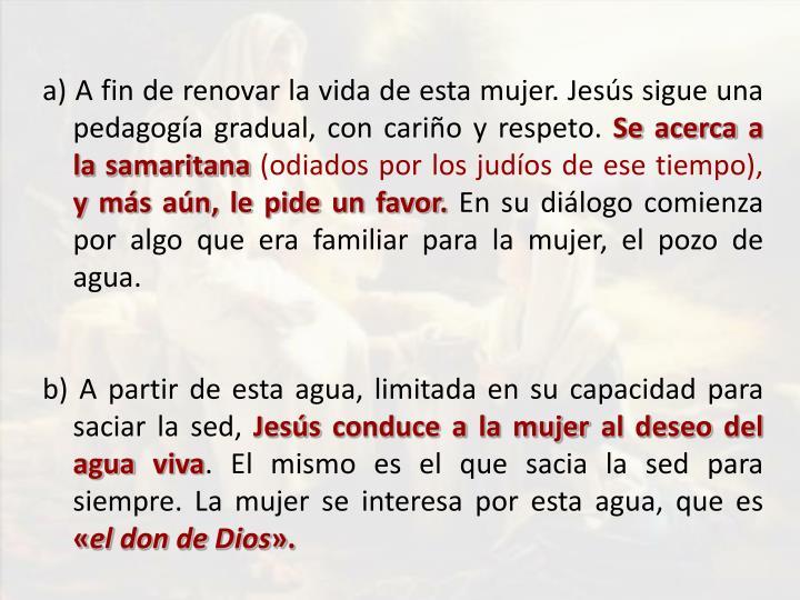 a) A fin de renovar la vida de esta mujer. Jesús sigue una pedagogía gradual, con cariño y respeto.