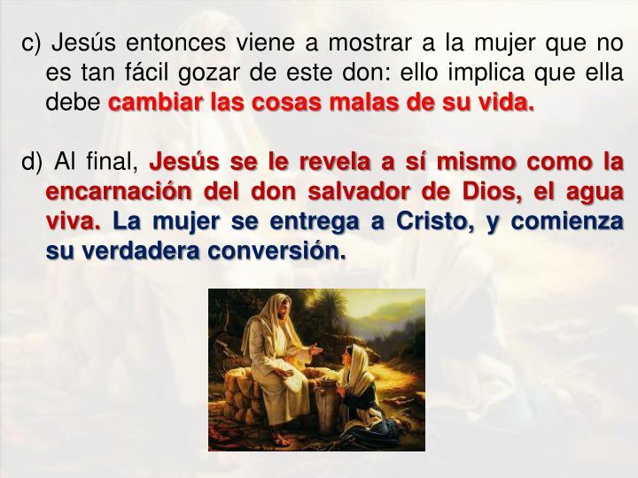 c) Jesús entonces viene a mostrar a la mujer que no es tan fácil gozar de este don: ello implica que ella debe