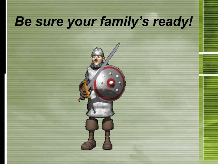Be sure your family's ready!