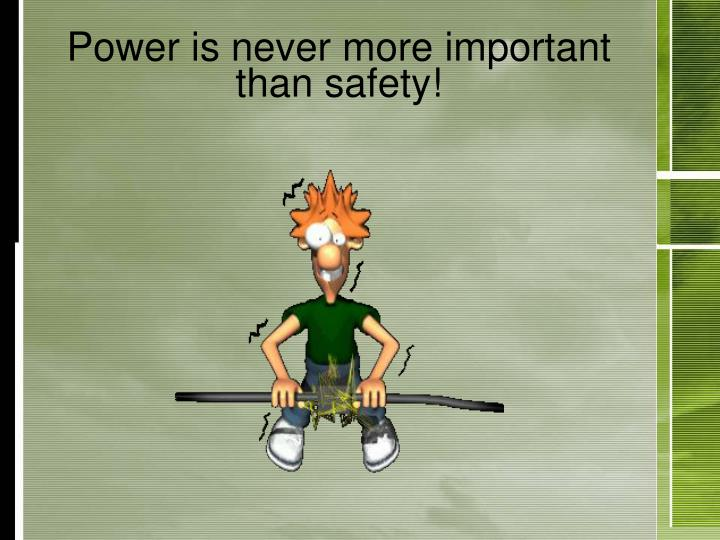 Power is never more important than safety!