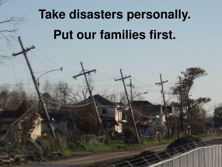 Take disasters personally.