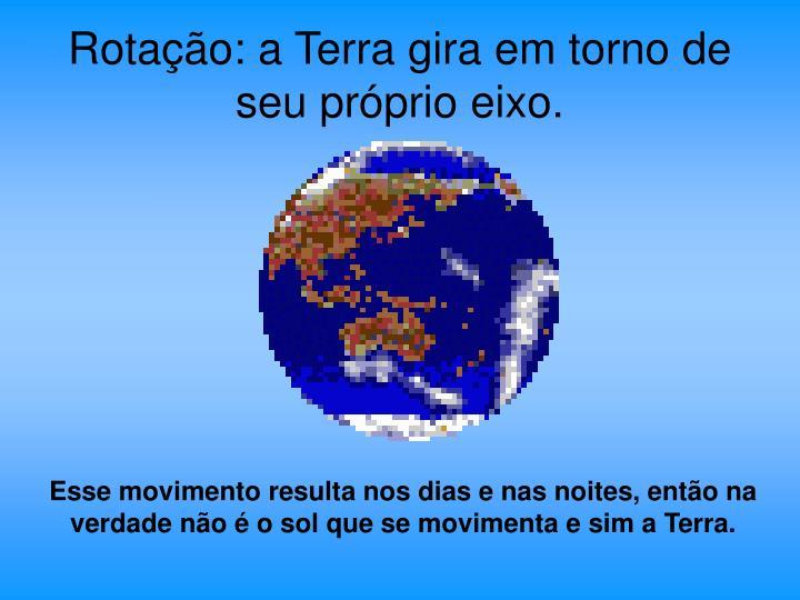 Rotação: a Terra gira em torno de seu próprio eixo.