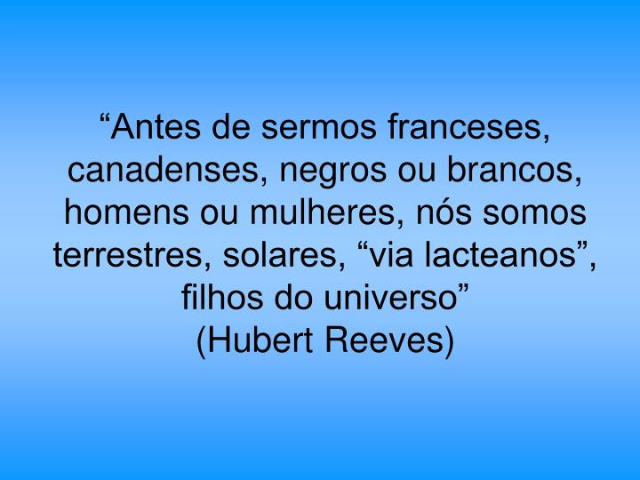 """""""Antes de sermos franceses, canadenses, negros ou brancos, homens ou mulheres, nós somos terrestres, solares, """"via lacteanos"""", filhos do universo"""""""