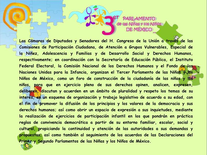 Las Cámaras de Diputados y Senadores del H. Congreso de la Unión a través de las Comisiones de Participación Ciudadana, de Atención a Grupos Vulnerables, Especial de la Niñez, Adolescencia y Familias y de Desarrollo Social y Derechos Humanos, respectivamente; en coordinación con la Secretaría de Educación Pública, el Instituto Federal Electoral, la Comisión Nacional de los Derechos Humanos y el Fondo de las Naciones Unidas para la Infancia, organizan el Tercer Parlamento de las Niñas y los Niños de México, como un foro de construcción de la ciudadanía de las niñas y los niños, para que en ejercicio pleno de sus derechos opinen, analicen, expresen, deliberen, discutan y acuerden en un ámbito de pluralidad y respeto los temas de su interés, en un esquema de organización y trabajo legislativo de acuerdo a su edad, con el fin de promover la difusión de los principios y los valores de la democracia y sus derechos humanos; así como abrir un espacio de expresión a sus inquietudes, mediante la realización de ejercicios de participación infantil en los que pondrán en práctica reglas de convivencia democrática a partir de su entorno familiar, escolar, social y cultural, propiciando la continuidad y atención de las autoridades a sus demandas y propuestas; así como también al seguimiento de los acuerdos de las Declaraciones del Primer y Segundo Parlamentos de las Niñas y los Niños de México.