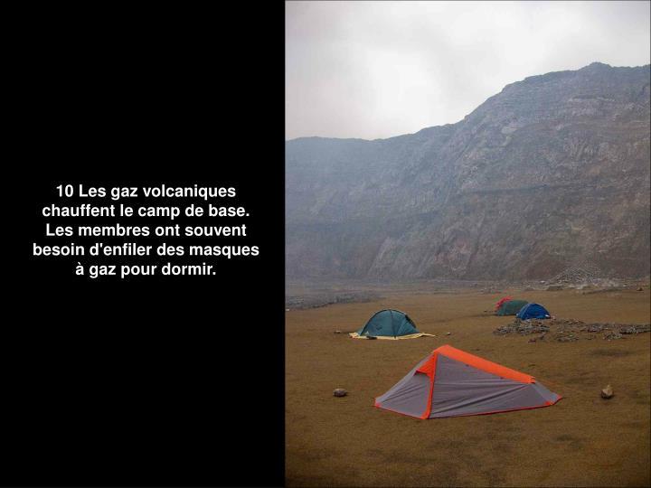 10 Les gaz volcaniques chauffent le camp de base. Les membres ont souvent besoin d'enfiler des masques à gaz pour dormir.