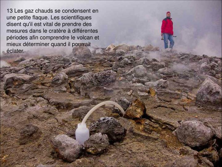13 Les gaz chauds se condensent en une petite flaque. Les scientifiques disent qu'il est vital de prendre des mesures dans le cratère à différentes périodes afin comprendre le volcan et mieux déterminer quand il pourrait éclater.