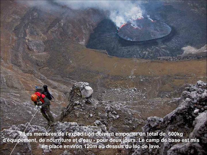 7 Les membres de l'expédition doivent emporter un total de  600kg d'équipement, de nourriture et d'eau - pour deux jours. Le camp de base est mis en place environ 120m au dessus du lac de lave.