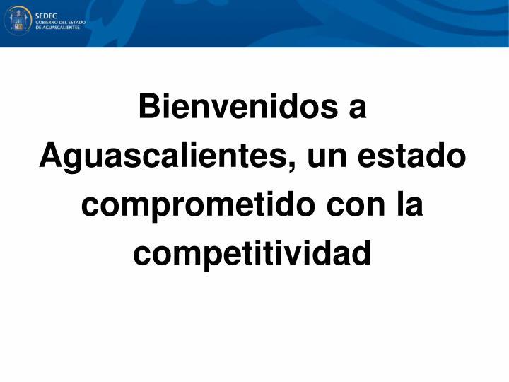 Bienvenidos a Aguascalientes, un estado comprometido con la competitividad