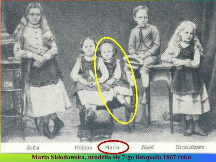 Maria Skłodowska, urodziła się 7-go listopada 1867 roku