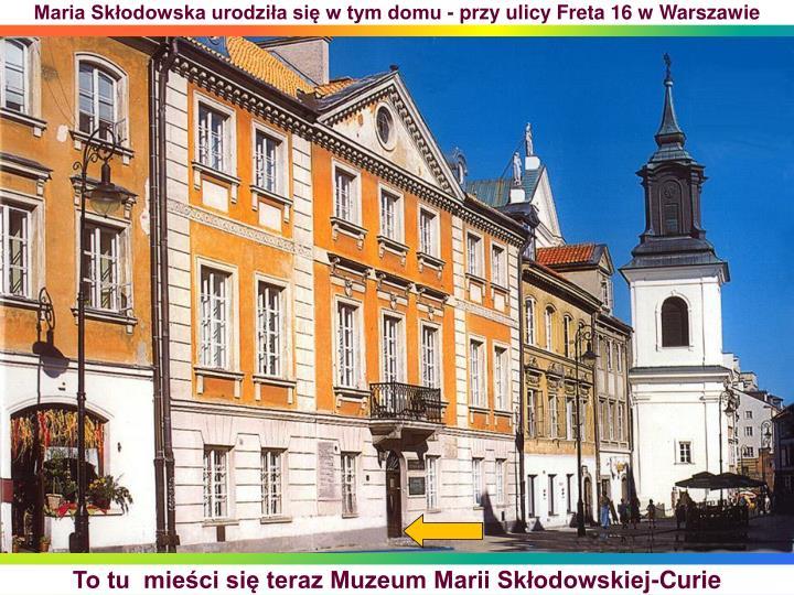 Maria Skłodowska urodziła się w tym domu - przy ulicy Freta 16 w Warszawie