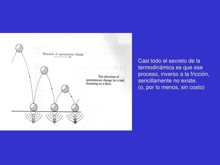 Casi todo el secreto de la termodinámica es que ese proceso, inverso a la fricción, sencillamente no existe.