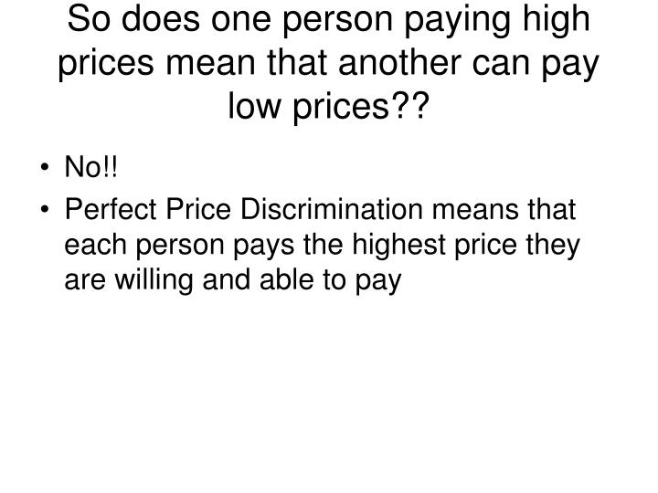 So does one person paying high prices mean that another can pay low prices??