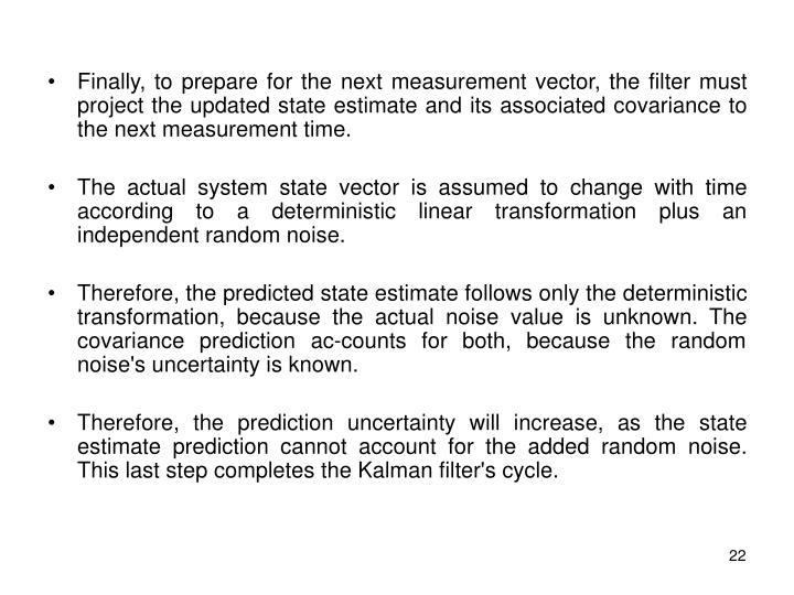 Finally, to prepare for the next measurement vector, the filter must project the updated state estimate and its associated covariance to the next measurement time.