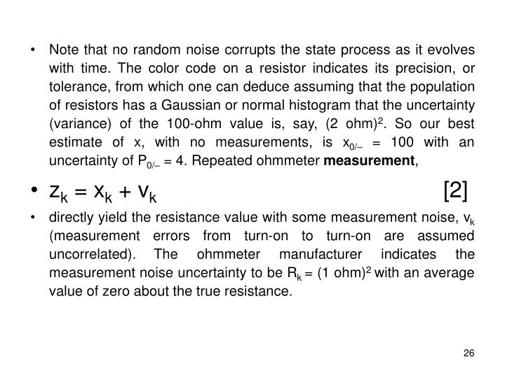 Note that no random noise corrupts the state process as it evolves with time. The color code on a resistor indicates its precision, or tolerance, from which one can deduce assuming that the population of resistors has a Gaussian or normal histogram that the uncertainty (variance) of the 100-ohm value is, say, (2 ohm)