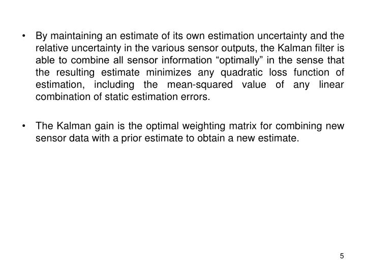 """By maintaining an estimate of its own estimation uncertainty and the relative uncertainty in the various sensor outputs, the Kalman filter is able to combine all sensor information """"optimally"""" in the sense that the resulting estimate minimizes any quadratic loss function of estimation, including the mean-squared value of any linear combination of static estimation errors."""